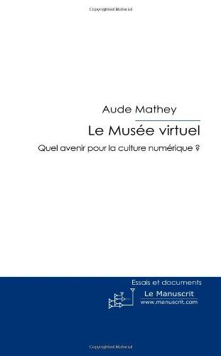 Le Musée Virtuel: Quel Avenir Pour la Culture Numérique? par Aude Mathey