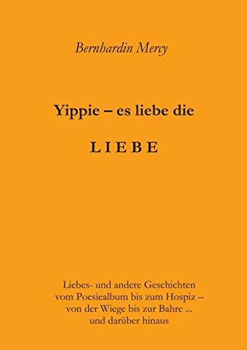 Yippie – es lebe die LIEBE: Liebes- und andere Geschichten – vom Poesiealbum bis zum Hospiz –  von der Wiege bis zur Bahre …  und darüber hinaus