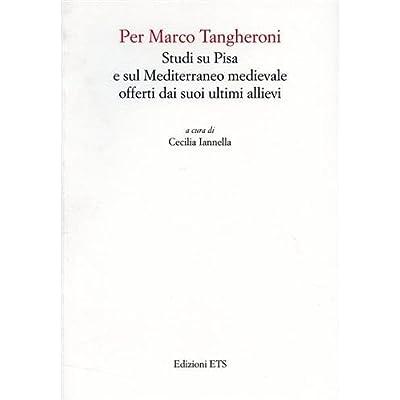 Per Marco Tangheroni. Studi Su Pisa E Sul Mediterraneo Medievale Offerti Dai Suoi Ultimi Allievi