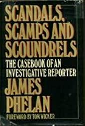 Scandals, scamps, and scoundrels: The casebook of an investigative reporter by James Phelan (1982-08-01)