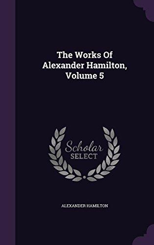 The Works Of Alexander Hamilton, Volume 5