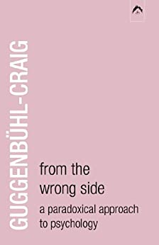 From the Wrong Side: A Paradoxical Approach to Psychology by [Guggenbühl-Craig, Adolf]