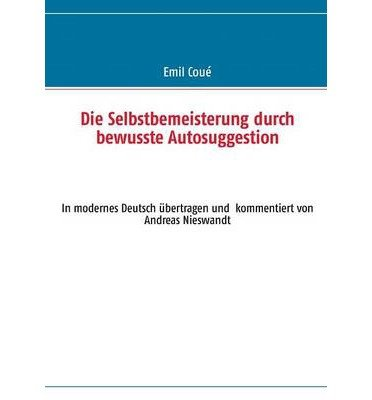{ Die Selbstbemeisterung Durch Bewusste Autosuggestion (German) Paperback } Coue, Emil ( Author ) Aug-23-2013 Paperback
