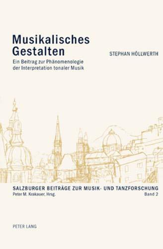 Musikalisches Gestalten: Ein Beitrag zur Phänomenologie der Interpretation tonaler Musik (Salzburger Beiträge zur Musik- und Tanzforschung, Band 2)