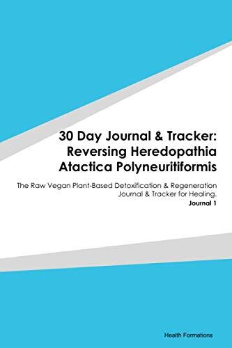 30 Day Journal & Tracker: Reversing Heredopathia Atactica Polyneuritiformis: The Raw Vegan Plant-Based Detoxification & Regeneration Journal & Tracker for Healing. Journal 1