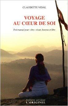 Voyage au coeur de soi : Petit manuel pour être vivant, heureux et libre de Claudette Vidal ( 20 février 2015 )