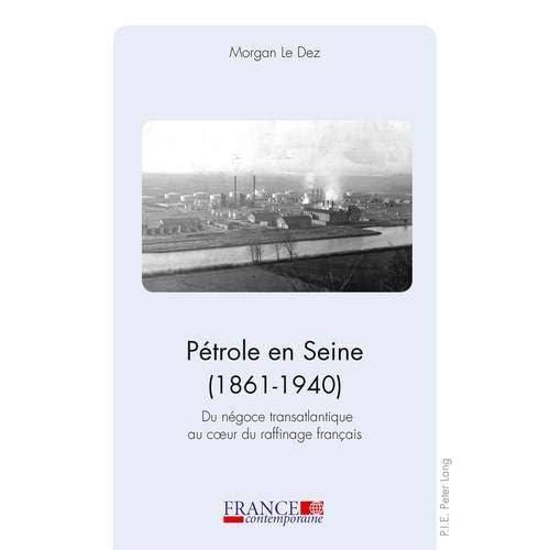 Pétrole En Seine, 1861-1940: Du Négoce Transatlantique Au Cœur Du Raffinage Français