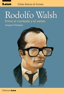 Rodolfo Walsh: Entre El Combate Y El Verbo/Among the Combat and the Verb