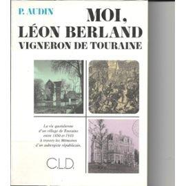 Moi, Léon Berland, vigneron de Touraine. Veigné, village tourangeau dans la seconde moitié du XIXe siècle par Berland Leon