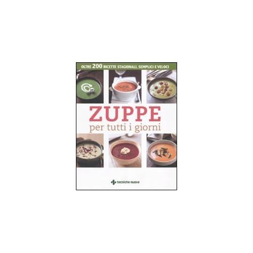 Zuppe Per Tutti I Giorni. Oltre 200 Ricette Stagionali, Semplici E Veloci