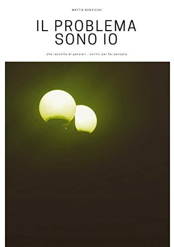 IL PROBLEMA SONO IO: Una raccolta di pensieri , scritti per far pensare (Italian Edition)