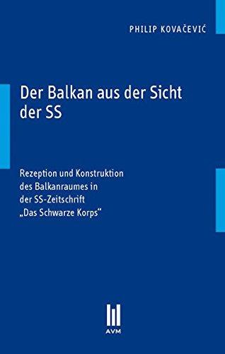 """Der Balkan aus der Sicht der SS: Rezeption und Konstruktion des Balkanraumes in der SS-Zeitschrift """"Das Schwarze Korps"""""""