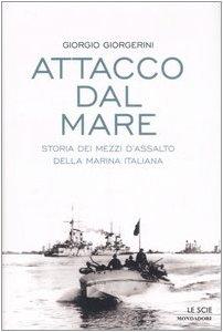 Attacco dal mare. Storia dei mezzi d'assalto della Marina Italiana di Giorgio Giorgerini