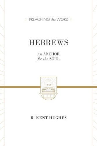 Hebrews: An Anchor for the Soul (Preaching the Word)
