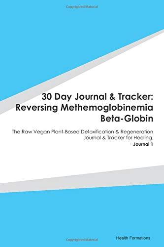 30 Day Journal & Tracker: Reversing Methemoglobinemia Beta-Globin: The Raw Vegan Plant-Based Detoxification & Regeneration Journal & Tracker for Healing. Journal 1