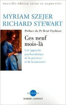 Ces neuf mois-là : Une approche psychanalytique de la grossesse et de la naissance de Myriam Szejer,Robert Stewart ,René Frydman (Préface) ( 14 novembre 2002 )
