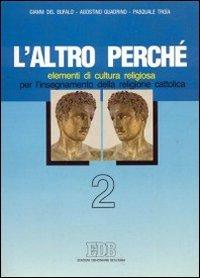 L' Altro perch. Elementi di cultura religiosa per l'insegnamento della religione cattolica nella scuola secondaria superiore. Vol. 2