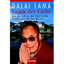 Logik der Liebe: Aus den Lehren des Tibetischen Buddhismus für den Westen
