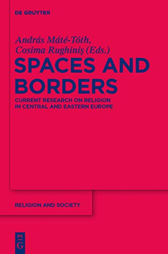 Spaces and Borders: Current Research on Religion in Central and Eastern Europe (Religion and Society Book 51) di András Máté-Tóth,Cosima Rughinis