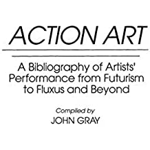 Action Art: A Bibliography of Artists' Performance from Futurism to Fluxus and Beyond (Art Reference Collection) by John Gray (1993-05-30)