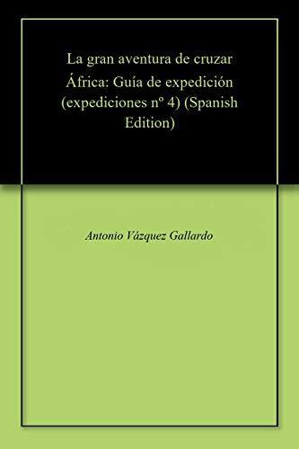 La gran aventura de cruzar África: Guía de expedición (expediciones nº 4) por Antonio Vázquez Gallardo