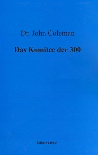 Das Komitee der 300. Eine Dokumentation über die schwierige Suche nach der Wahrheitsfindung im Umkreis der Weltverschwörungstheorien (Dr. John Coleman)