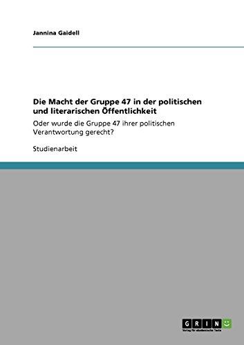 Die Macht der Gruppe 47 in der politischen und literarischen Öffentlichkeit: Oder wurde die Gruppe 47 ihrer politischen Verantwortung gerecht?