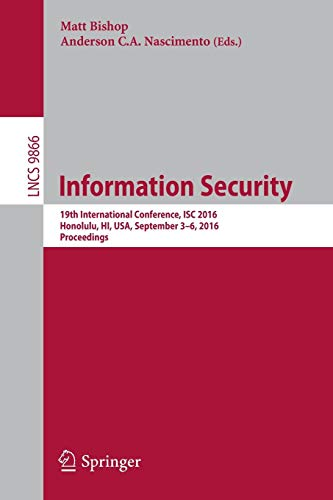 Information Security: 19th International Conference, ISC 2016, Honolulu, HI, USA, September 3-6, 2016. Proceedings (Lecture Notes in Computer Science, Band 9866)