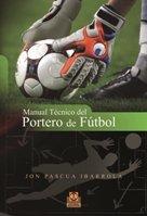 MANUAL TÉCNICO DEL PORTERO DE FÚTBOL (Deportes) por Jon Pascua Ibarrola