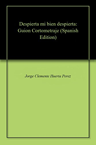 Despierta mi bien despierta: Guion Cortometraje por Jorge Clemente Huerta Perez