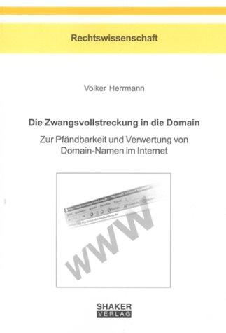 Die Zwangsvollstreckung in die Domain: Zur Pfändbarkeit und Verwertung von Domain-Namen im Internet (Berichte aus der Rechtswissenschaft)