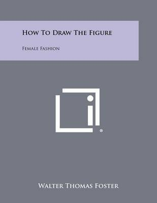 [How to Draw the Figure: Female Fashion] (By: Walter Thomas Foster) [published: August, 2012]