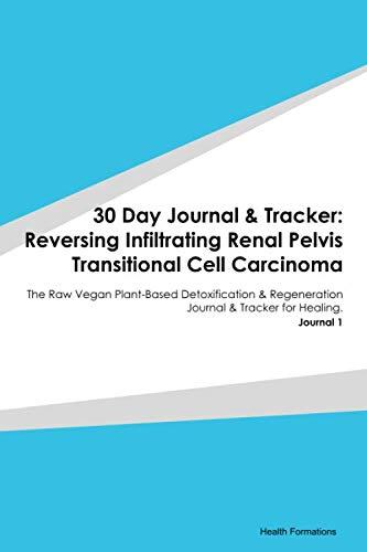 30 Day Journal & Tracker: Reversing Infiltrating Renal Pelvis Transitional Cell Carcinoma: The Raw Vegan Plant-Based Detoxification & Regeneration Journal & Tracker for Healing. Journal 1