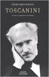 Toscanini. La vita, le passioni, la musica