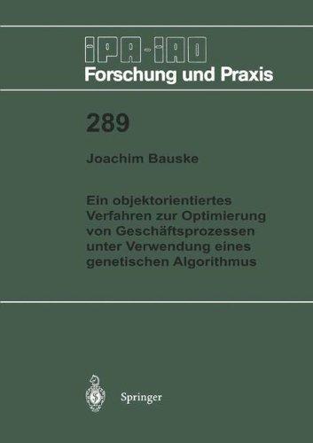 Ein objektorientiertes Verfahren zur Optimierung von Geschäftsprozessen unter Verwendung eines genetischen Algorithmus (IPA-IAO - Forschung und Praxis, Band 289)