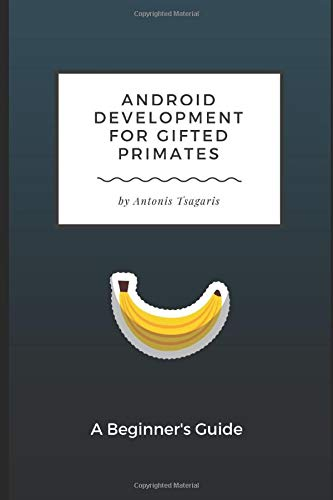 Android Development for Gifted Primates: A Beginner's Guide (Guides for Gifted Primates, Band 1)