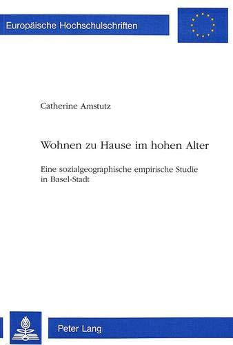 Wohnen zu Hause im hohen Alter: Eine sozialgeographische empirische Studie in Basel-Stadt (Europäische Hochschulschriften / European University ... Sociology / Série 22: Sociologie, Band 254)