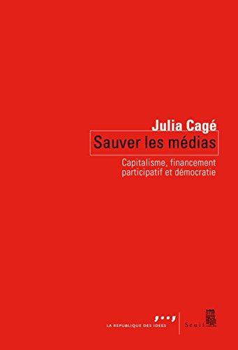Sauver les médias : capitalisme, financement participatif et démocratie / Julia Cagé.- [Paris] : Seuil : la République des idées , DL 2015, cop. 2015