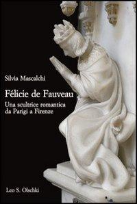 Félicie de Fauveau. Una scultrice romantica da Parigi a Firenze (Gabinetto scient. lett. Vieusseux) por Silvia Mascalchi