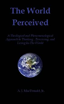 The World Perceived: A Theological and Phenomenological Approach to Thinking, Perceiving, and Living In-The-World (English Edition) par [A.J. MacDonald, Jr.]