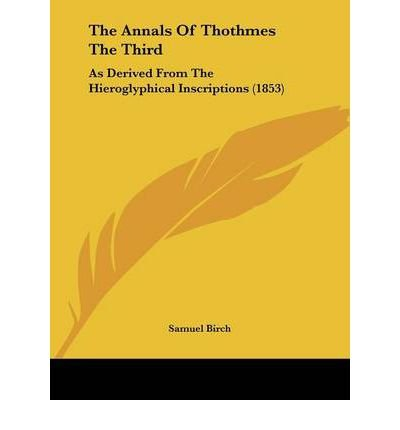 The Annals of Thothmes the Third the Annals of Thothmes the Third: As Derived from the Hieroglyphical Inscriptions (1853) as Derived from the Hieroglyphical Inscriptions (1853) (Paperback) - Common