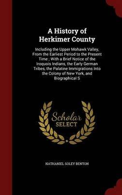 [(A History of Herkimer County : Including the Upper Mohawk Valley, from the Earliest Period to the Present Time; With a Brief Notice of the Iroquois Indians, the Early German Tribes, the Palatine Immigrations Into the Colony of New York, and Biographical