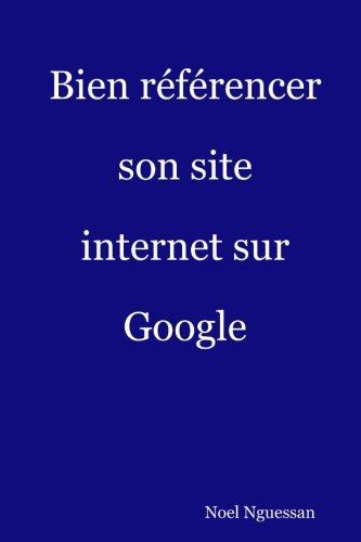 Bien référencer son site internet sur Google: L'Essentiel du référencement web par Mr Noel Nguessan