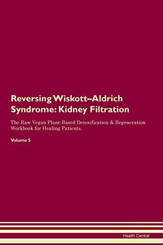 Reversing Wiskott-Aldrich Syndrome: Kidney Filtration The Raw Vegan Plant-Based Detoxification & Regeneration Workbook for Healing Patients. Volume 5
