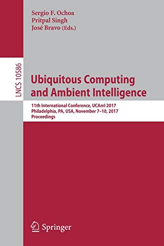 Ubiquitous Computing and Ambient Intelligence: 11th International Conference, UCAmI 2017, Philadelphia, PA, USA, November 7-10, 2017, Proceedings (Lecture Notes in Computer Science, Band 10586)