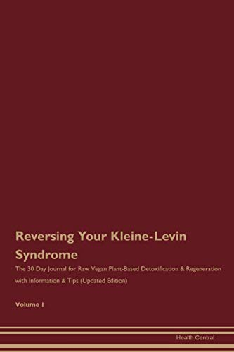 Reversing Your Kleine-Levin Syndrome: The 30 Day Journal for Raw Vegan Plant-Based Detoxification & Regeneration with Information & Tips (Updated Edition) Volume 1