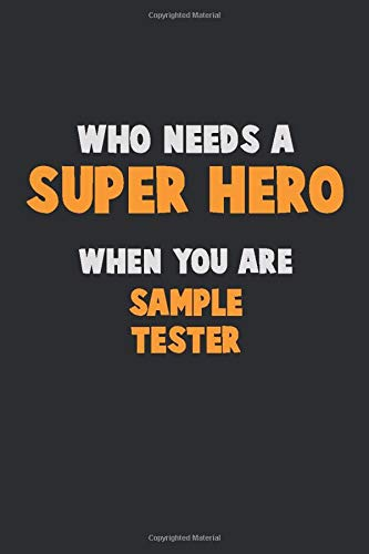Who Need A SUPER HERO, When You Are Sample Tester: 6X9 Career  Pride 120 pages Writing Notebooks
