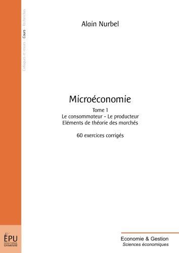 Microéconomie, Tome 1 : Le consommateur, le producteur, éléments de théorie des marchés : 60 exercices corrigés