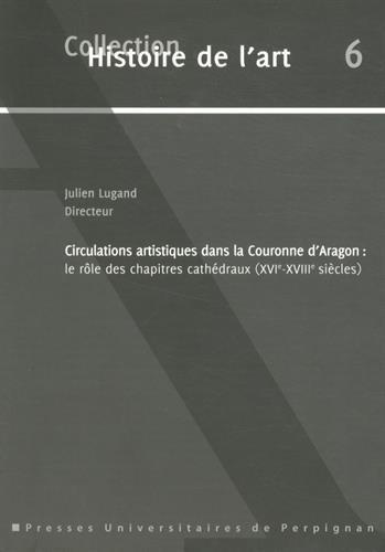 Circulations artistiques dans la Couronne d'Aragon : Le rle des chapitres cathdraux (XVIe-XVIIIe sicles)