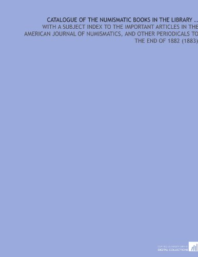Catalogue of the Numismatic Books in the Library .: With a Subject Index to the Important Articles in the American Journal of Numismatics, and Other Periodicals to the End of 1882 (1883)
